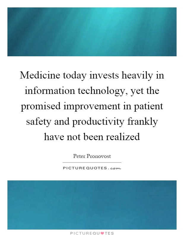 Medicine today invests heavily in information technology, yet the promised improvement in patient safety and productivity frankly have not been realized Picture Quote #1