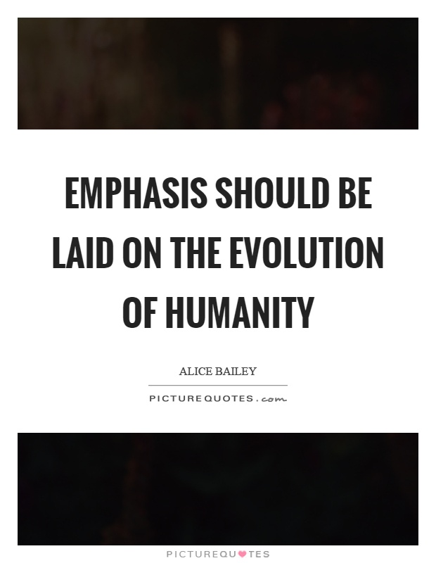 Emphasis should be laid on the evolution of humanity Picture Quote #1