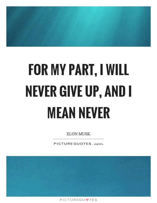 For my part, I will never give up, and I mean never Picture Quote #1