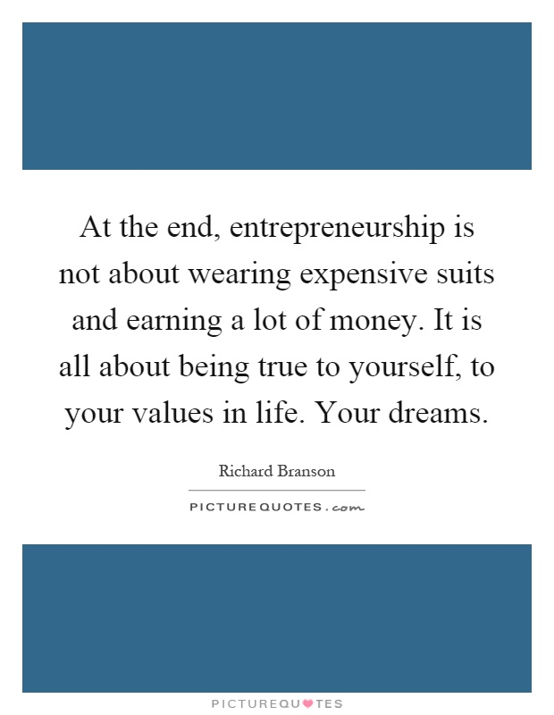 At the end, entrepreneurship is not about wearing expensive suits and earning a lot of money. It is all about being true to yourself, to your values in life. Your dreams Picture Quote #1