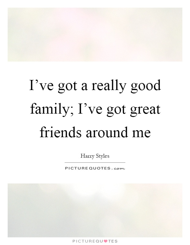 I've got a really good family; I've got great friends around me Picture Quote #1