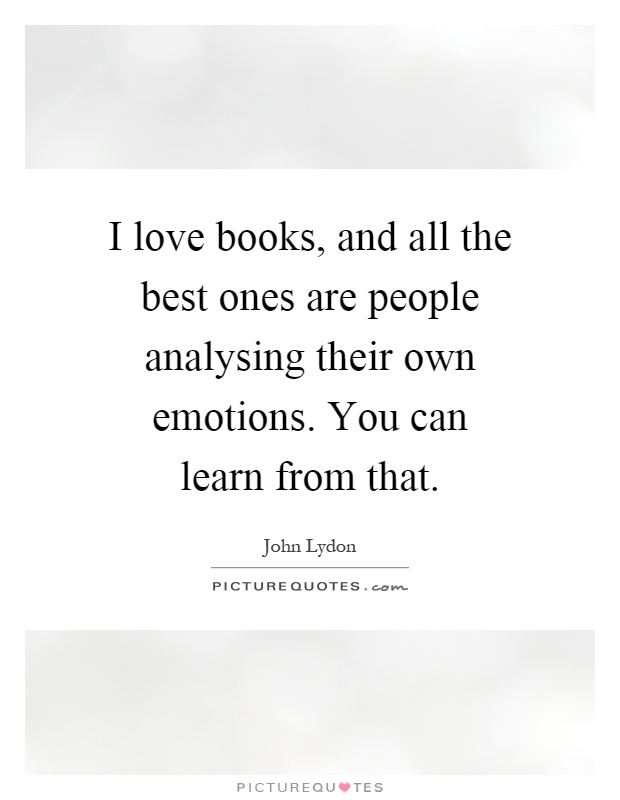 I love books, and all the best ones are people analysing their own emotions. You can learn from that Picture Quote #1