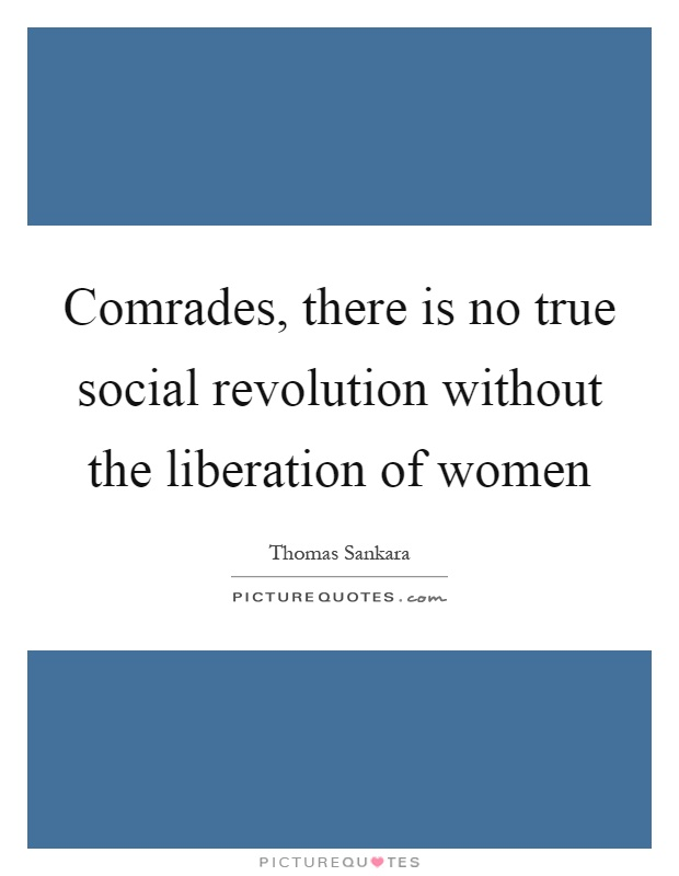 Comrades, there is no true social revolution without the liberation of women Picture Quote #1