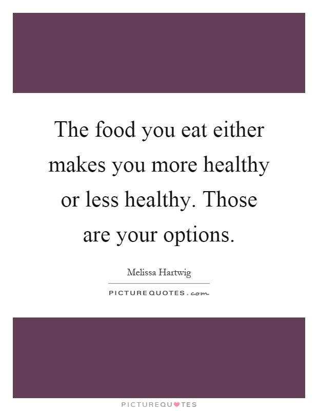The food you eat either makes you more healthy or less healthy. Those are your options Picture Quote #1
