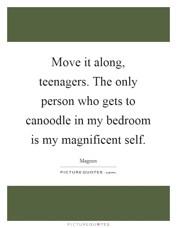 Move it along, teenagers. The only person who gets to canoodle in my bedroom is my magnificent self Picture Quote #1