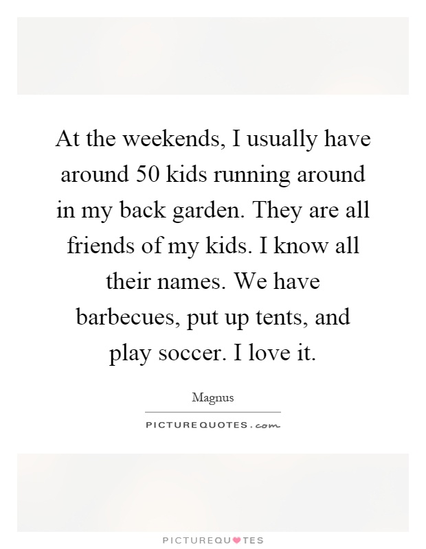 At the weekends I usually have around 50 kids running around in...   Picture Quotes