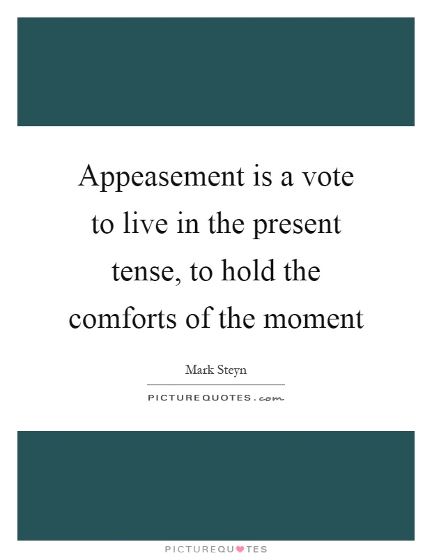 Appeasement is a vote to live in the present tense, to hold the comforts of the moment Picture Quote #1