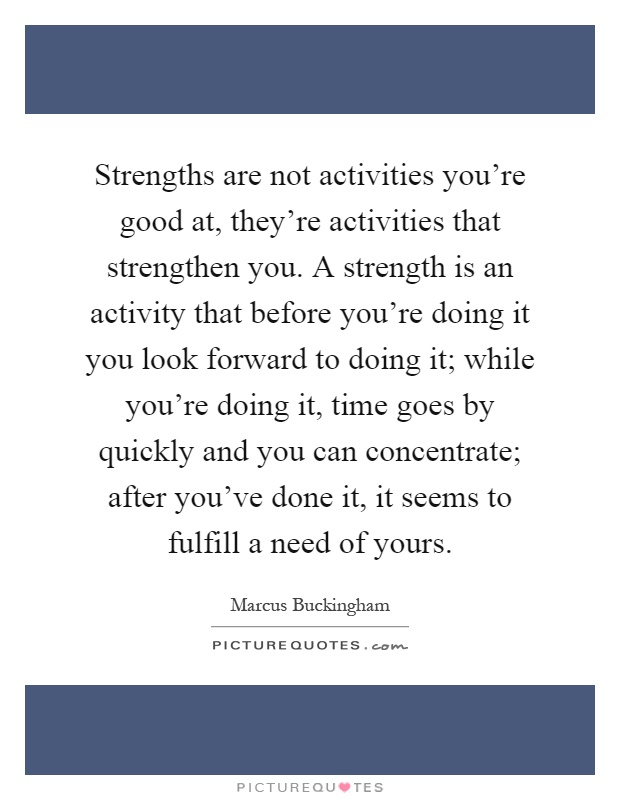 Strengths are not activities you're good at, they're activities that strengthen you. A strength is an activity that before you're doing it you look forward to doing it; while you're doing it, time goes by quickly and you can concentrate; after you've done it, it seems to fulfill a need of yours Picture Quote #1