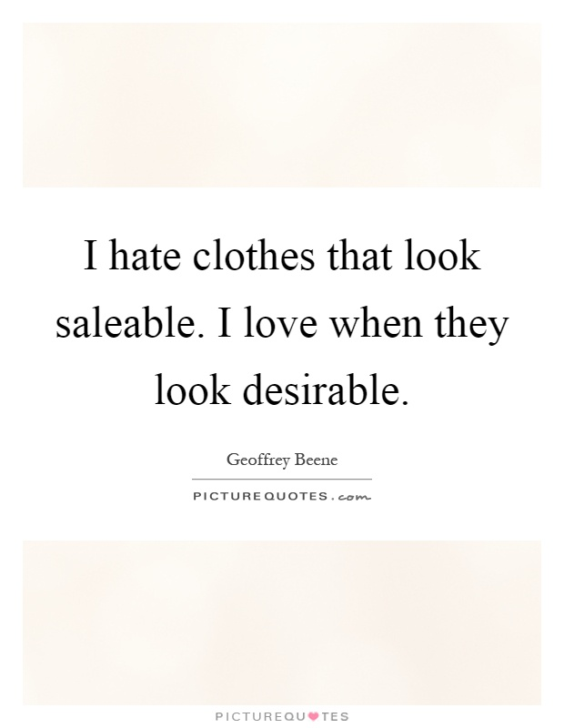 I hate clothes that look saleable. I love when they look desirable Picture Quote #1