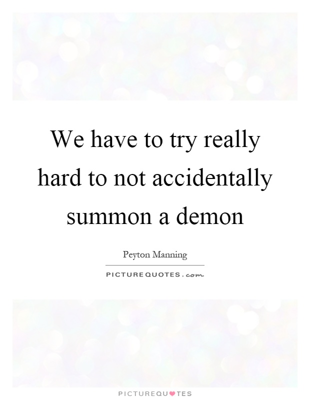 We have to try really hard to not accidentally summon a demon Picture Quote #1
