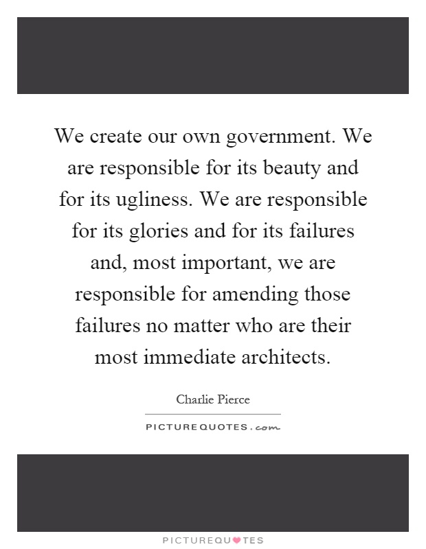 We create our own government. We are responsible for its beauty and for its ugliness. We are responsible for its glories and for its failures and, most important, we are responsible for amending those failures no matter who are their most immediate architects Picture Quote #1