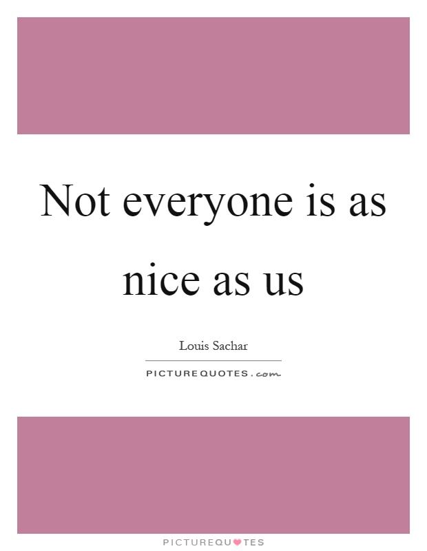 Not everyone is as nice as us Picture Quote #1