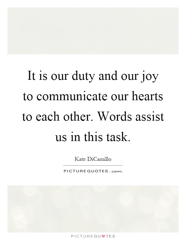 It is our duty and our joy to communicate our hearts to each other. Words assist us in this task Picture Quote #1