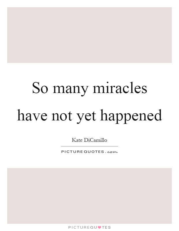 So many miracles have not yet happened Picture Quote #1