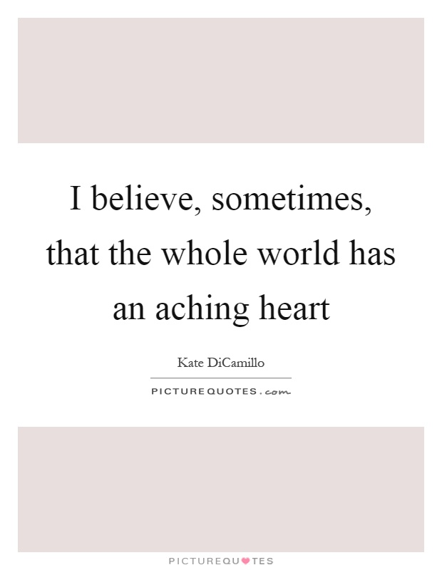 I believe, sometimes, that the whole world has an aching heart Picture Quote #1