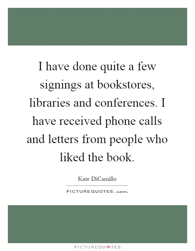 I have done quite a few signings at bookstores, libraries and conferences. I have received phone calls and letters from people who liked the book Picture Quote #1