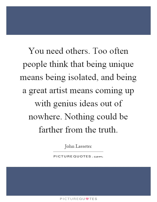 You need others. Too often people think that being unique means being isolated, and being a great artist means coming up with genius ideas out of nowhere. Nothing could be farther from the truth Picture Quote #1