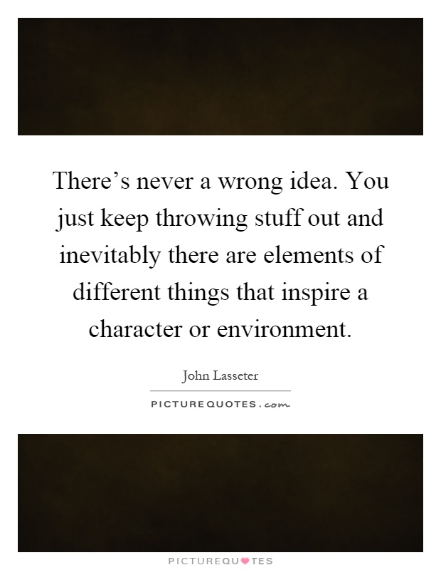 There's never a wrong idea. You just keep throwing stuff out and inevitably there are elements of different things that inspire a character or environment Picture Quote #1