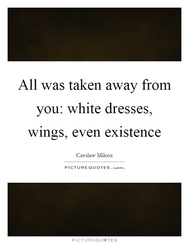 All was taken away from you: white dresses, wings, even existence Picture Quote #1