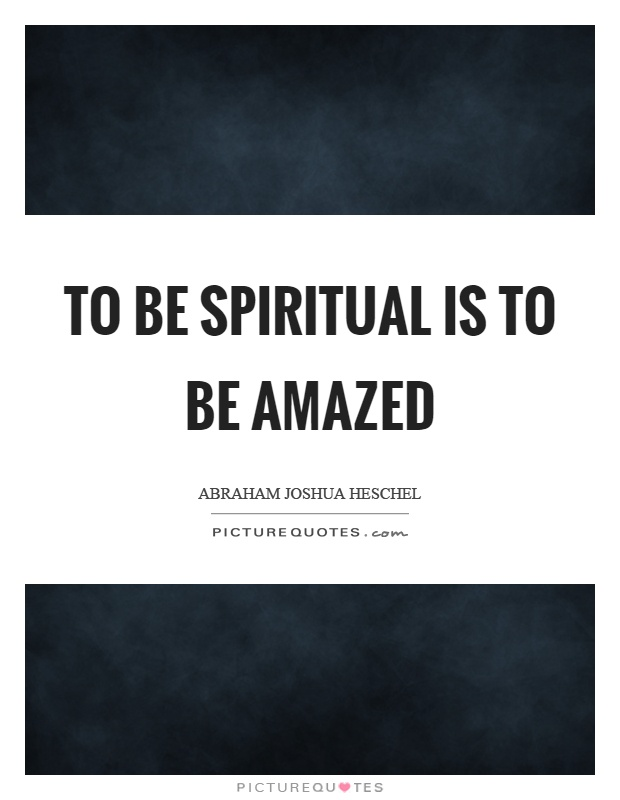 To be spiritual is to be amazed Picture Quote #1