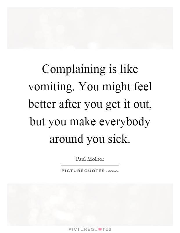 Complaining is like vomiting. You might feel better after you get it out, but you make everybody around you sick Picture Quote #1