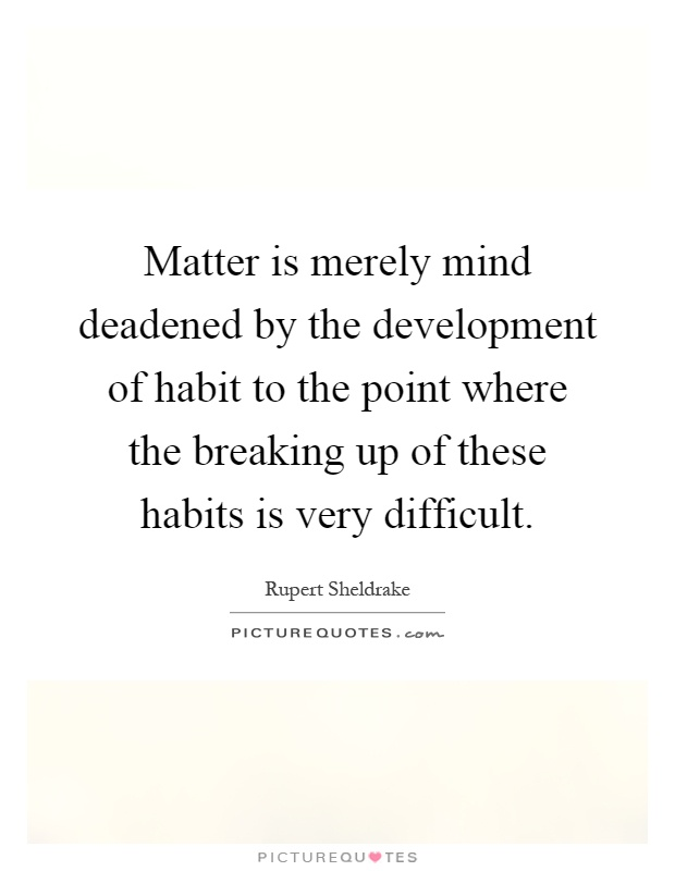Matter is merely mind deadened by the development of habit to the point where the breaking up of these habits is very difficult Picture Quote #1