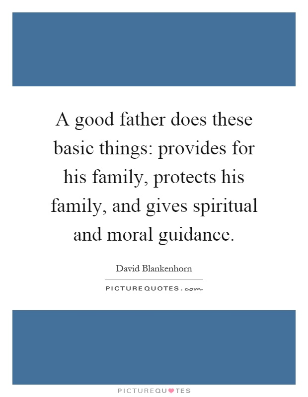 A good father does these basic things: provides for his family, protects his family, and gives spiritual and moral guidance Picture Quote #1