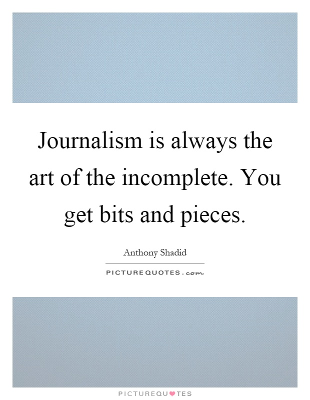 Journalism is always the art of the incomplete. You get bits and pieces Picture Quote #1