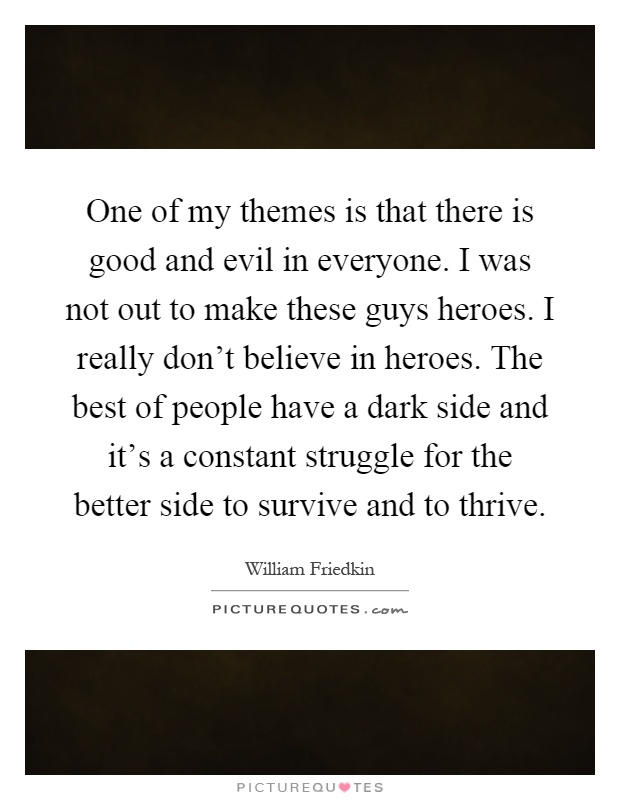 One of my themes is that there is good and evil in everyone. I was not out to make these guys heroes. I really don't believe in heroes. The best of people have a dark side and it's a constant struggle for the better side to survive and to thrive Picture Quote #1