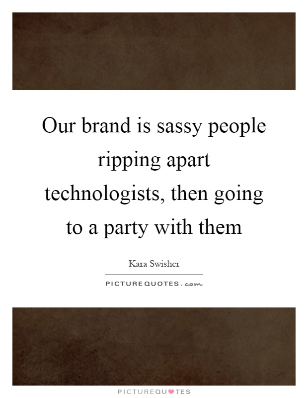 Our brand is sassy people ripping apart technologists, then going to a party with them Picture Quote #1