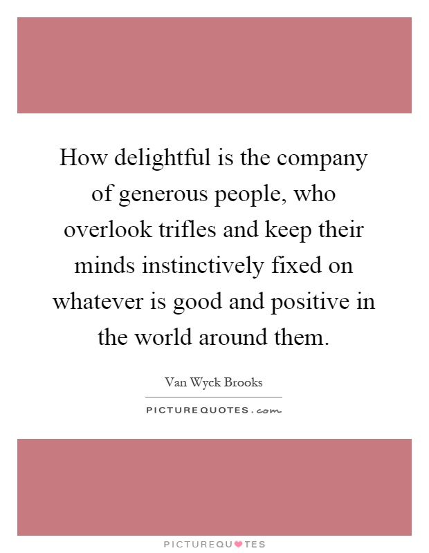 How delightful is the company of generous people, who overlook trifles and keep their minds instinctively fixed on whatever is good and positive in the world around them Picture Quote #1