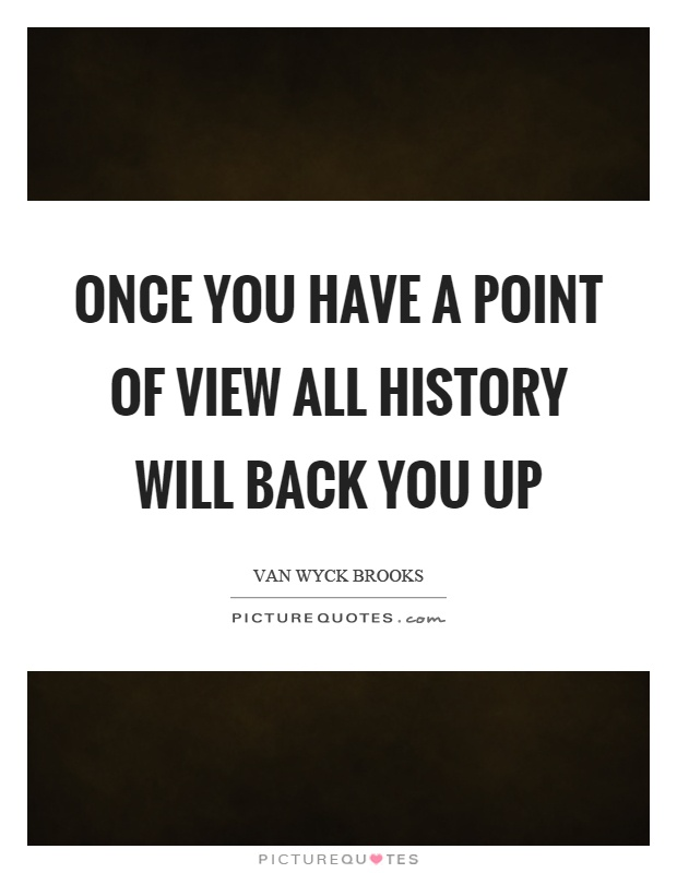 Once you have a point of view all history will back you up Picture Quote #1