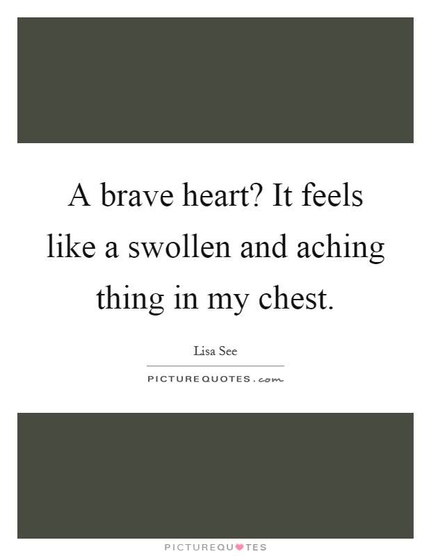 A brave heart? It feels like a swollen and aching thing in my chest Picture Quote #1