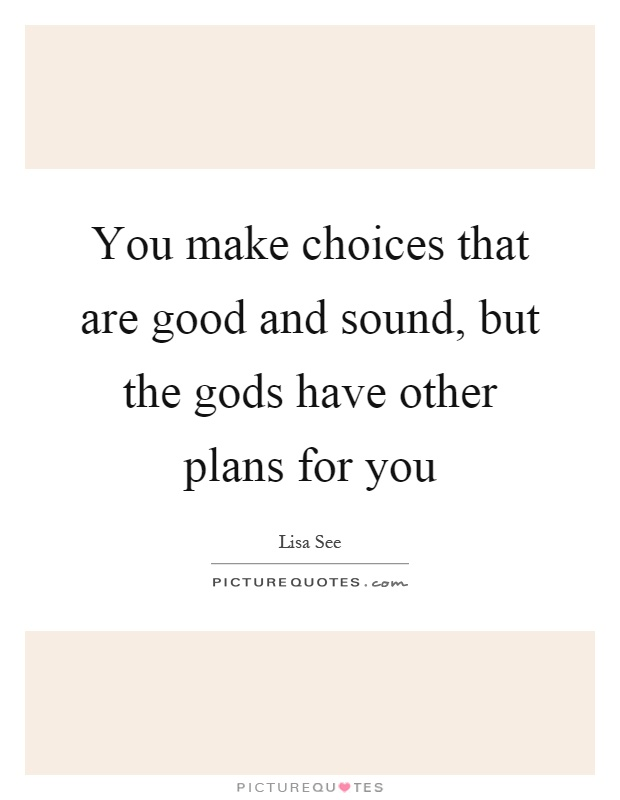 You make choices that are good and sound, but the gods have other plans for you Picture Quote #1