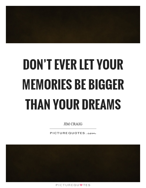 Don't ever let your memories be bigger than your dreams Picture Quote #1