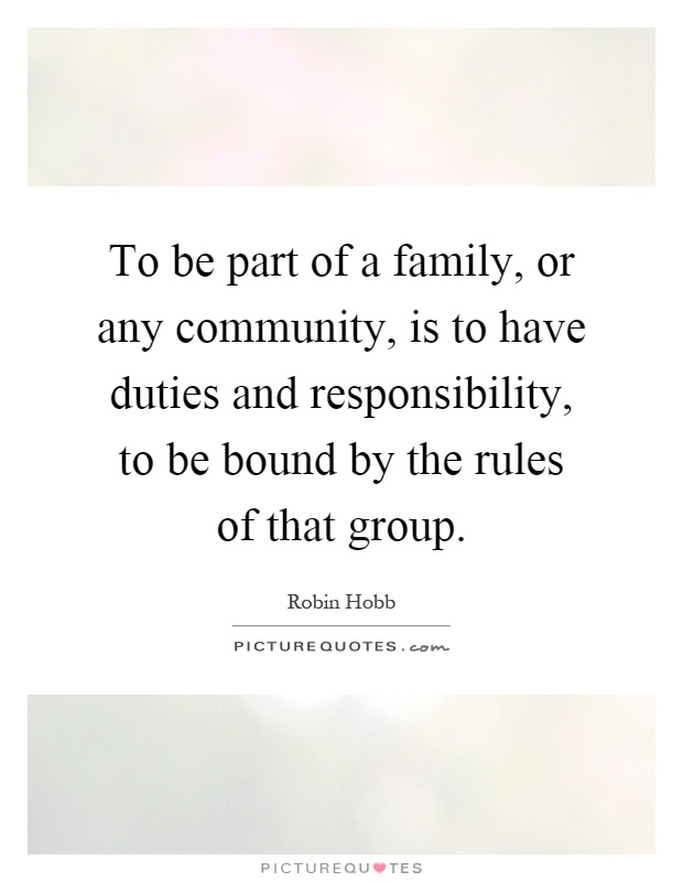 To be part of a family, or any community, is to have duties and responsibility, to be bound by the rules of that group Picture Quote #1