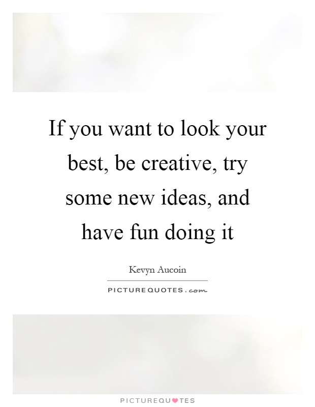 If you want to look your best, be creative, try some new ideas, and have fun doing it Picture Quote #1