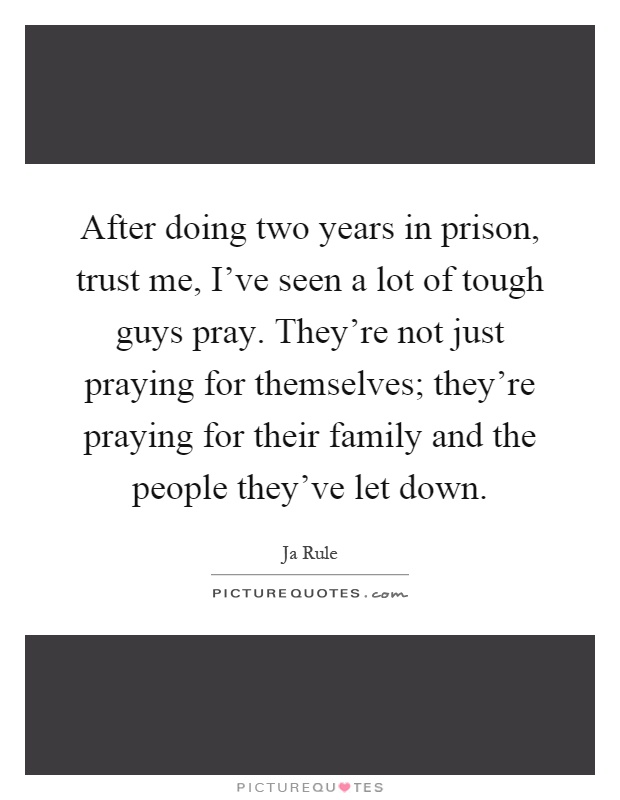 After doing two years in prison, trust me, I've seen a lot of tough guys pray. They're not just praying for themselves; they're praying for their family and the people they've let down Picture Quote #1