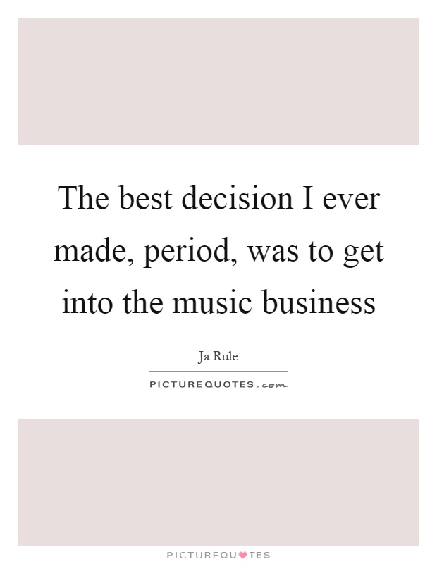 The best decision I ever made, period, was to get into the music business Picture Quote #1
