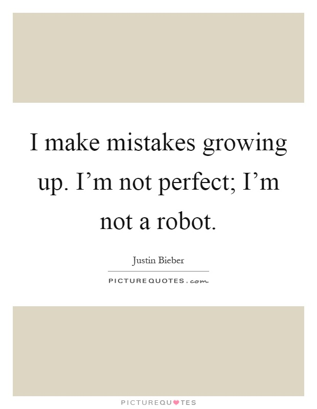 I make mistakes growing up. I'm not perfect; I'm not a robot Picture Quote #1