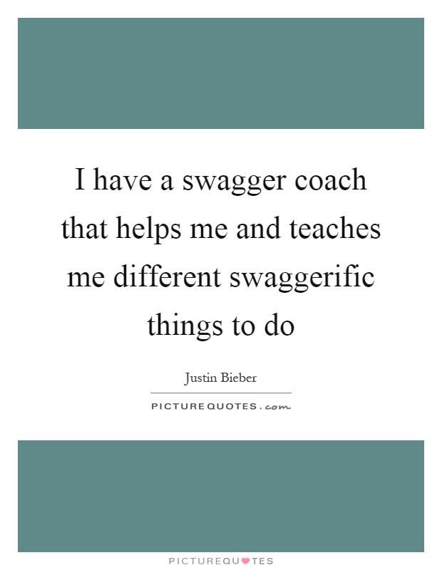 I have a swagger coach that helps me and teaches me different swaggerific things to do Picture Quote #1