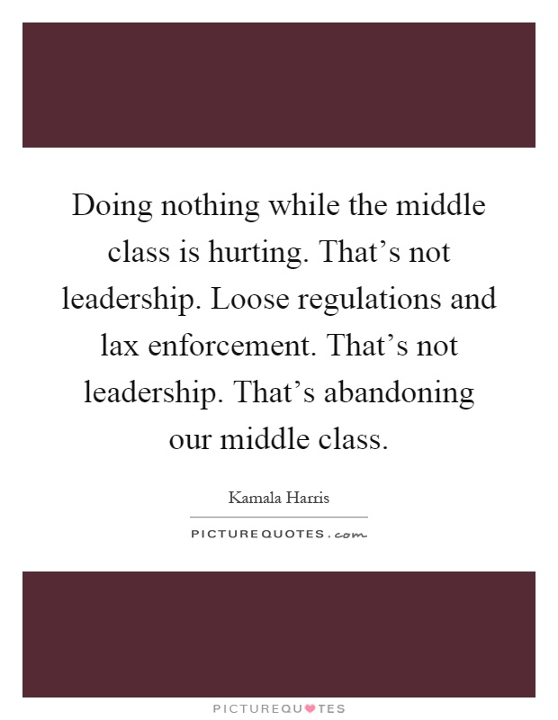 Doing nothing while the middle class is hurting. That's not leadership. Loose regulations and lax enforcement. That's not leadership. That's abandoning our middle class Picture Quote #1