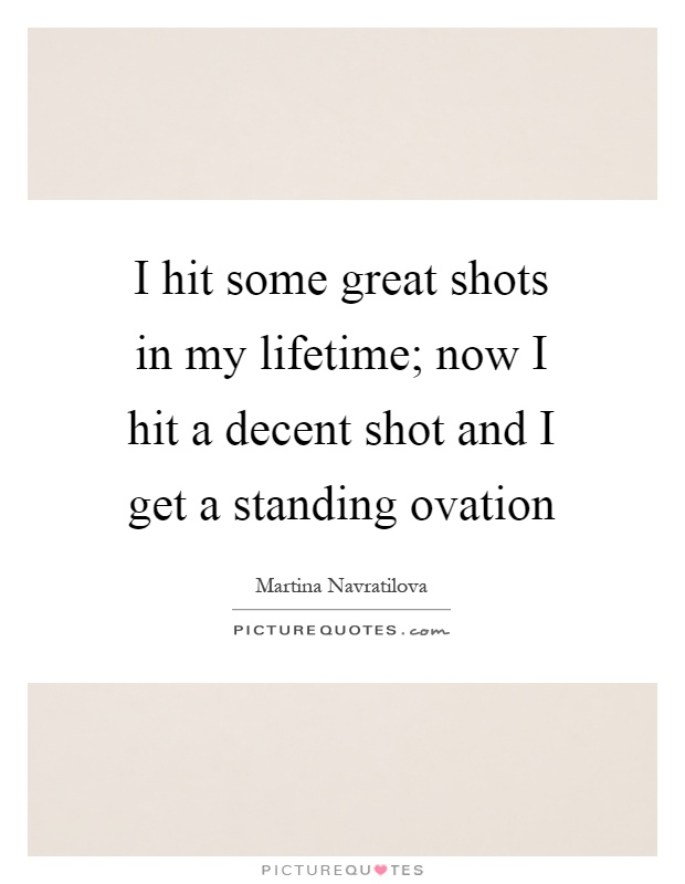I hit some great shots in my lifetime; now I hit a decent shot and I get a standing ovation Picture Quote #1