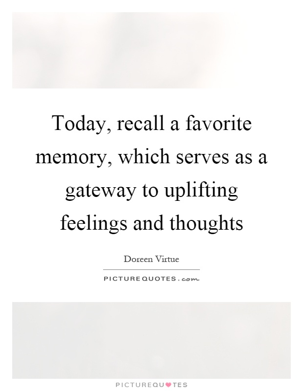 Today, recall a favorite memory, which serves as a gateway to uplifting feelings and thoughts Picture Quote #1