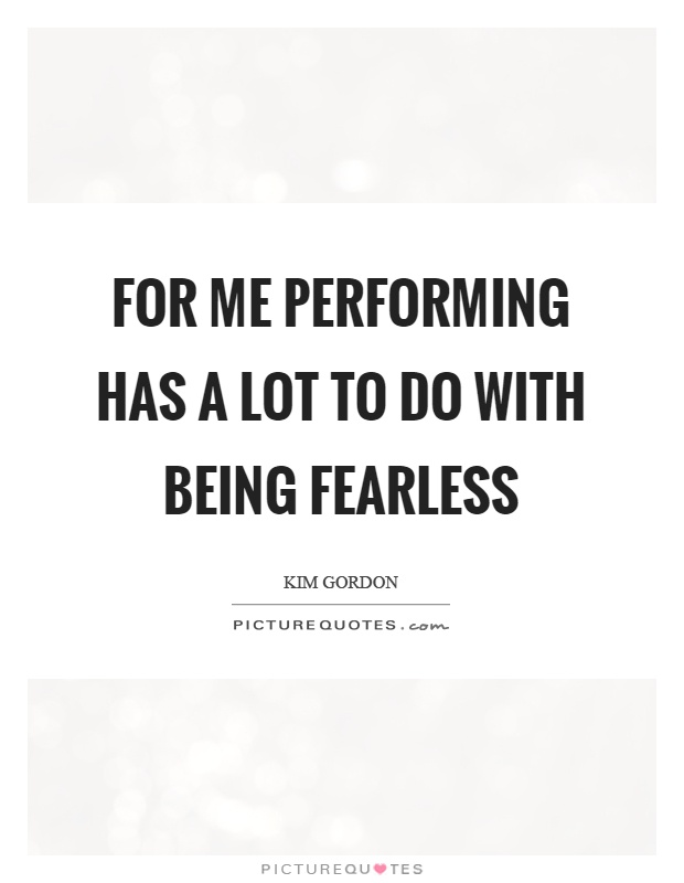 For me performing has a lot to do with being fearless Picture Quote #1