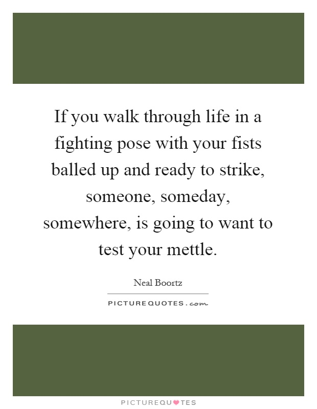 If you walk through life in a fighting pose with your fists balled up and ready to strike, someone, someday, somewhere, is going to want to test your mettle Picture Quote #1