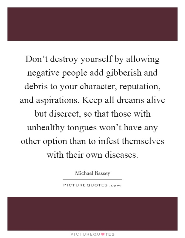 Don't destroy yourself by allowing negative people add gibberish and debris to your character, reputation, and aspirations. Keep all dreams alive but discreet, so that those with unhealthy tongues won't have any other option than to infest themselves with their own diseases Picture Quote #1