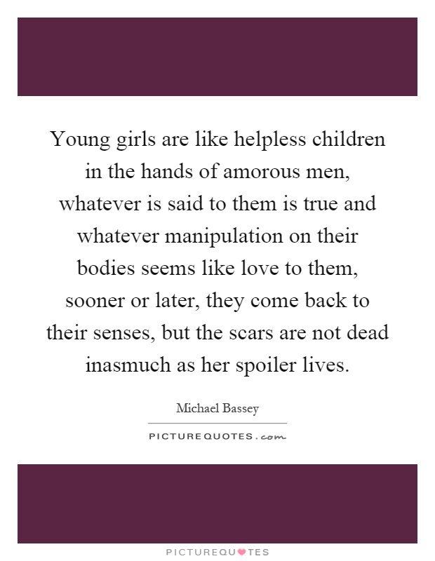 Young girls are like helpless children in the hands of amorous men, whatever is said to them is true and whatever manipulation on their bodies seems like love to them, sooner or later, they come back to their senses, but the scars are not dead inasmuch as her spoiler lives Picture Quote #1