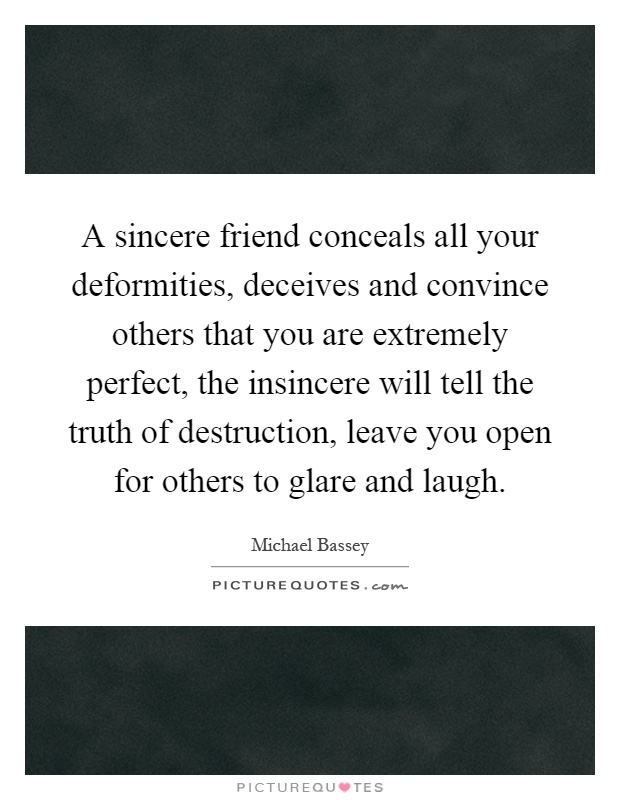A sincere friend conceals all your deformities, deceives and convince others that you are extremely perfect, the insincere will tell the truth of destruction, leave you open for others to glare and laugh Picture Quote #1