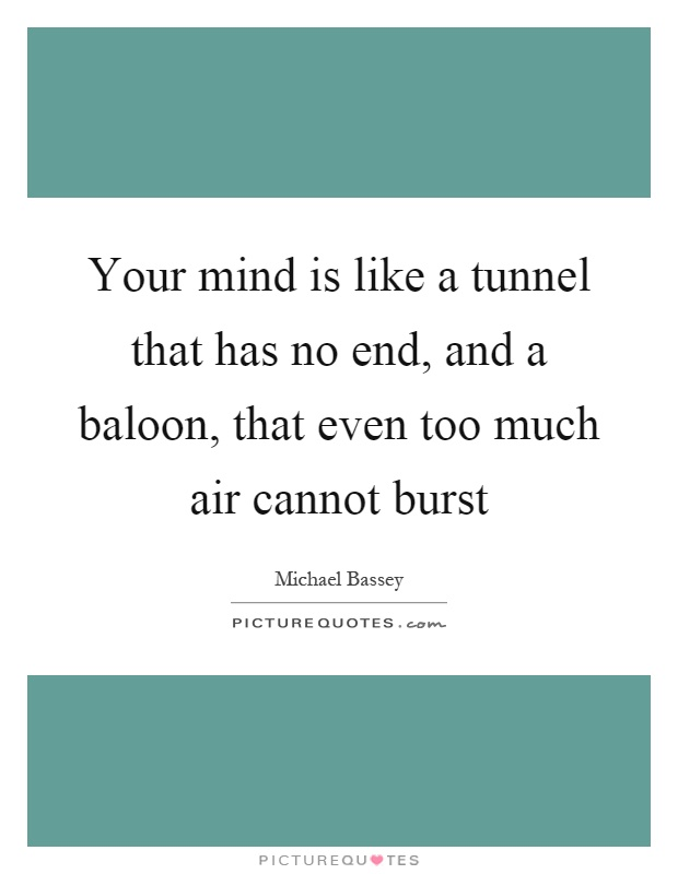 Your mind is like a tunnel that has no end, and a baloon, that even too much air cannot burst Picture Quote #1